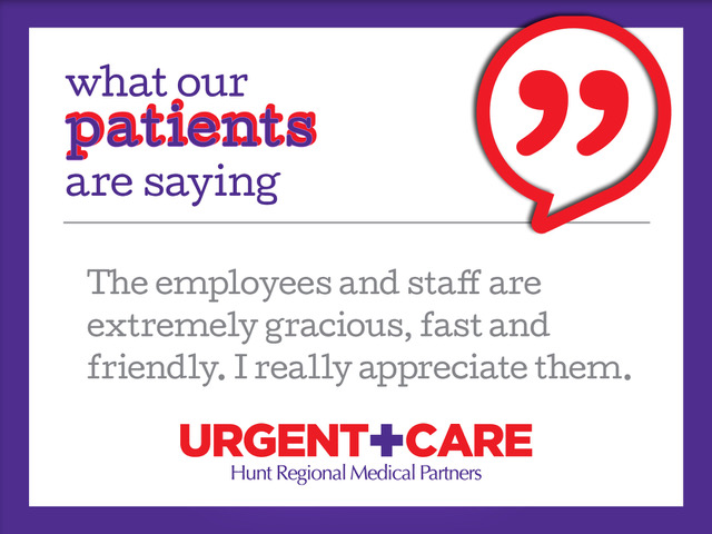 what our patients are saying | The employees and staff are extremely gracious, fast and friendly. I really appreciate them. | Urgent Care | Hunt Regional Medical Partners