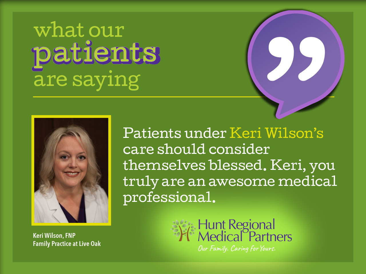 what our patients are saying   Patients under Keri Wilson's care should consider themselves blessed. Keri, you truly are an awesome medical professional.   Keri Wilson, FNP, Family Practice at Live Oak   Hunt Regional Medical Partners   Our Family. Serving Yours.